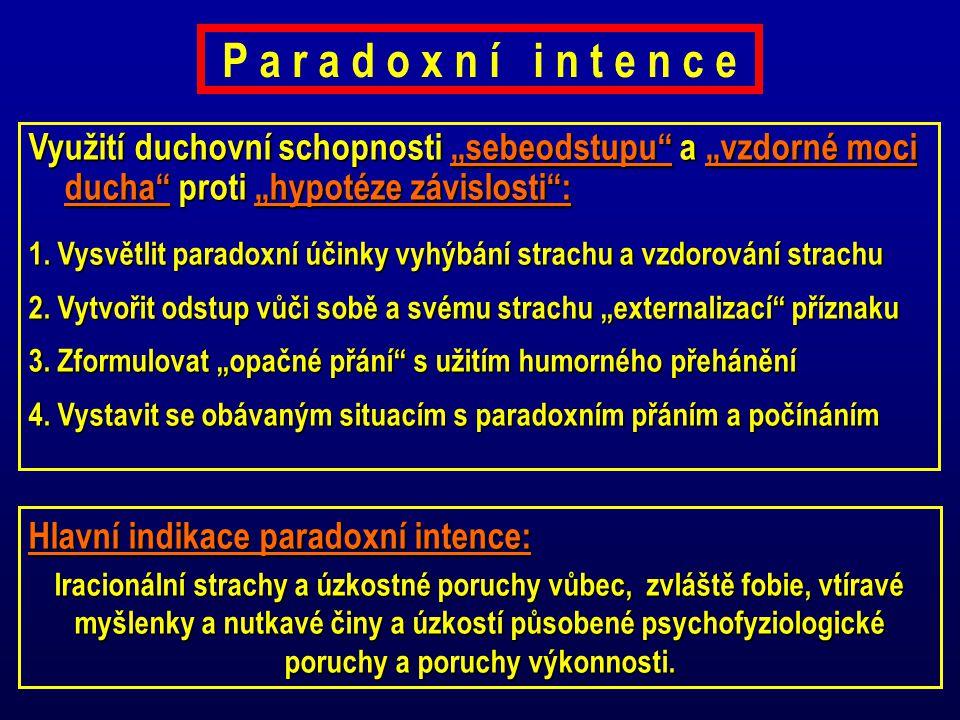 P a r a d o x n í i n t e n c e Hlavní indikace paradoxní intence: Iracionální strachy a úzkostné poruchy vůbec, zvláště fobie, vtíravé myšlenky a nut