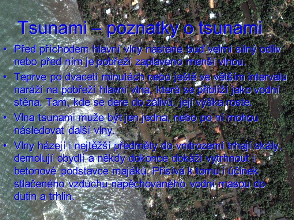 Tsunami – poznatky o tsunami Před příchodem hlavní vlny nastane buď velmi silný odliv nebo před ním je pobřeží zaplaveno menší vlnou.Před příchodem hlavní vlny nastane buď velmi silný odliv nebo před ním je pobřeží zaplaveno menší vlnou.