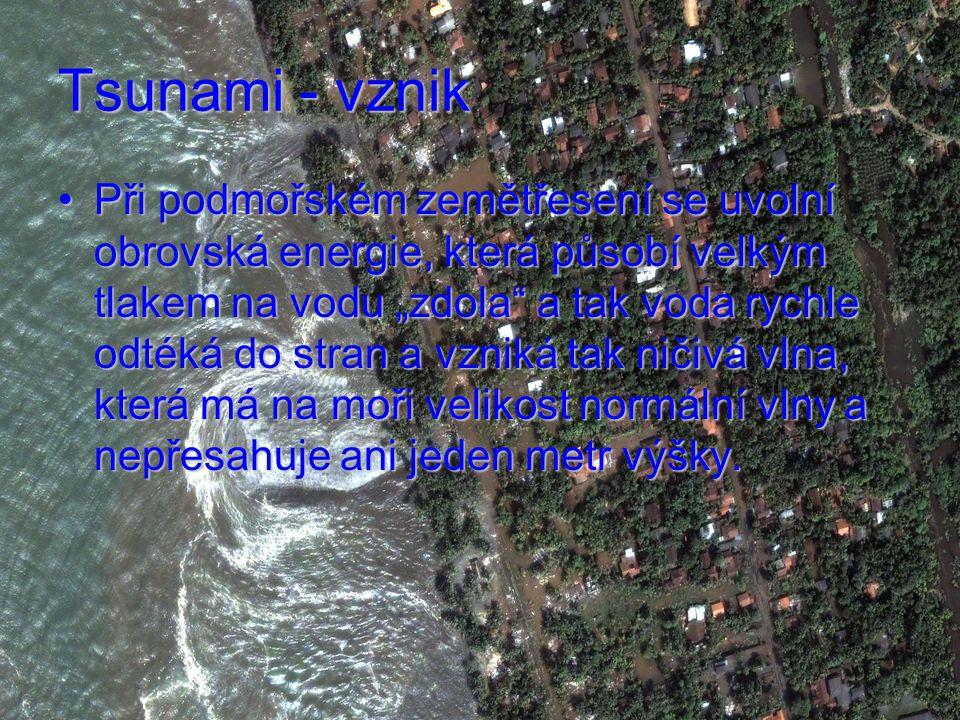 """Tsunami - vznik Při podmořském zemětřesení se uvolní obrovská energie, která působí velkým tlakem na vodu """"zdola a tak voda rychle odtéká do stran a vzniká tak ničivá vlna, která má na moři velikost normální vlny a nepřesahuje ani jeden metr výšky.Při podmořském zemětřesení se uvolní obrovská energie, která působí velkým tlakem na vodu """"zdola a tak voda rychle odtéká do stran a vzniká tak ničivá vlna, která má na moři velikost normální vlny a nepřesahuje ani jeden metr výšky."""