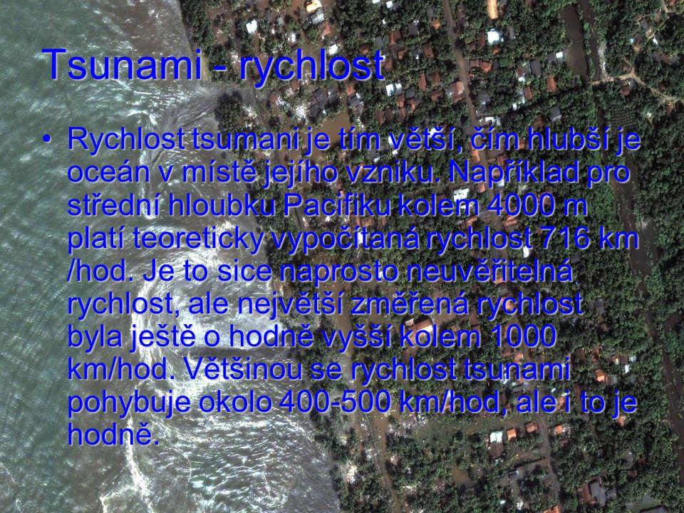 Tsunami - rychlost Rychlost tsumani je tím větší, čím hlubší je oceán v místě jejího vzniku.