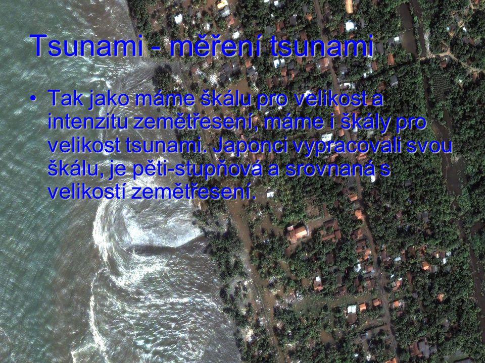 Tsunami - měření tsunami Tak jako máme škálu pro velikost a intenzitu zemětřesení, máme i škály pro velikost tsunami.