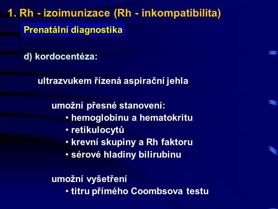 1. Rh - izoimunizace (Rh - inkompatibilita) Prenatální diagnostika d) kordocentéza: ultrazvukem řízená aspirační jehla umožní přesné stanovení: hemogl