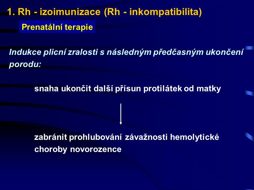 1. Rh - izoimunizace (Rh - inkompatibilita) Prenatální terapie Indukce plicní zralosti s následným předčasným ukončení porodu: snaha ukončit další pří