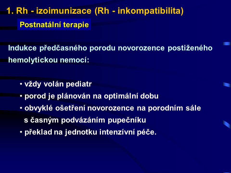 1. Rh - izoimunizace (Rh - inkompatibilita) Postnatální terapie Indukce předčasného porodu novorozence postiženého hemolytickou nemocí: vždy volán ped