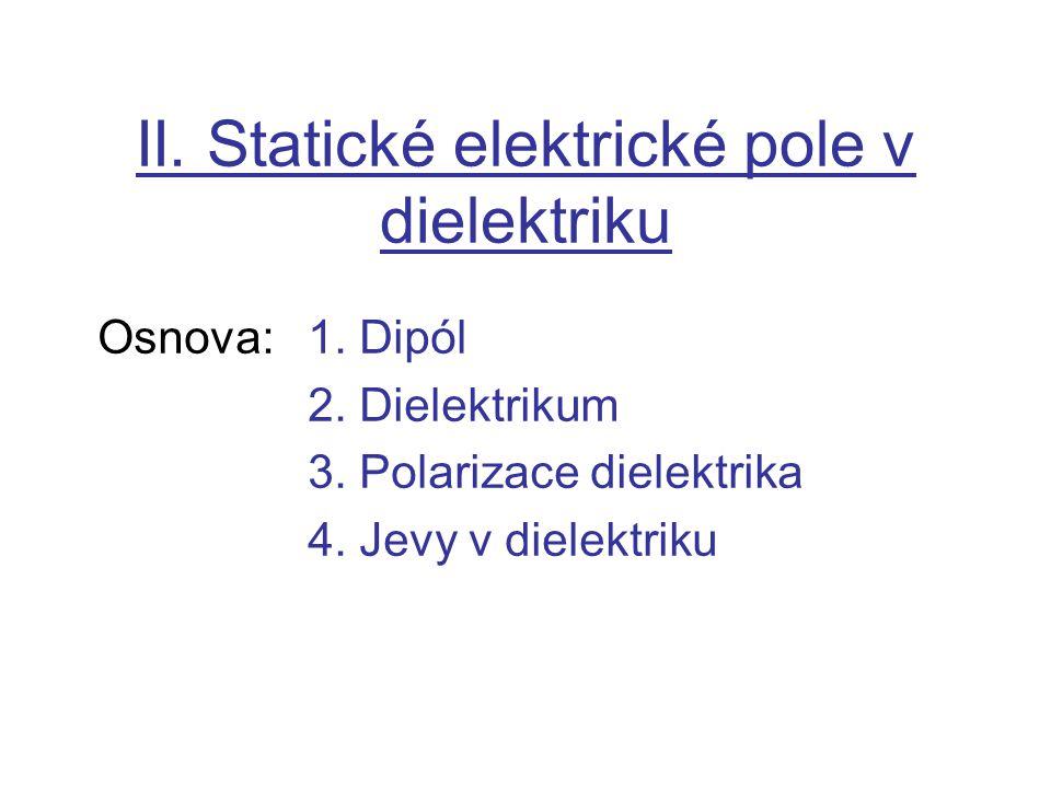 II. Statické elektrické pole v dielektriku Osnova:1. Dipól 2. Dielektrikum 3. Polarizace dielektrika 4. Jevy v dielektriku