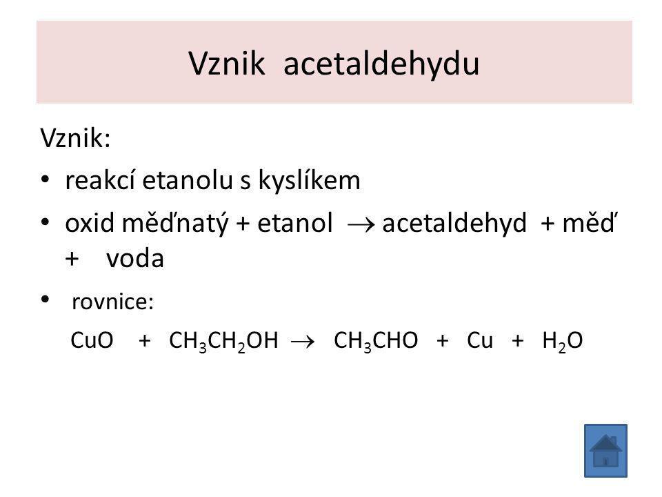 Vznik acetaldehydu Vznik: reakcí etanolu s kyslíkem oxid měďnatý + etanol  acetaldehyd + měď + voda rovnice: CuO + CH 3 CH 2 OH  CH 3 CHO + Cu + H 2 O