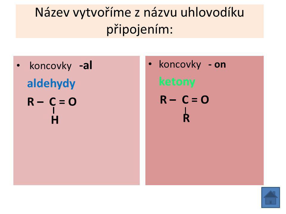 Název vytvoříme z názvu uhlovodíku připojením: koncovky -al aldehydy R – C = O H koncovky - on ketony R – C = O R