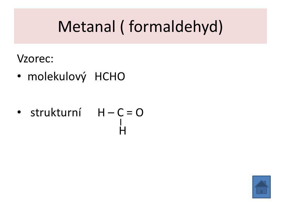 Vznik a vlastnosti formaldehydu Vznik: reakcí kyslíku s metanolem Vlastnosti: bezbarvý jedovatý plyn, štiplavého zápachu, rozpustný ve vodě 40% roztok se nazývá formalín sráží bílkoviny, proto se ho využívá k dezinfekci a na konzervování preparátů v biologii a medicíně při dlouhodobém působení má rakovinotvorné (kancerogenní) účinky