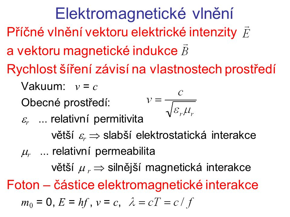 Elektromagnetické vlnění Příčné vlnění vektoru elektrické intenzity a vektoru magnetické indukce Rychlost šíření závisí na vlastnostech prostředí Vakuum: v = c Obecné prostředí:  r...