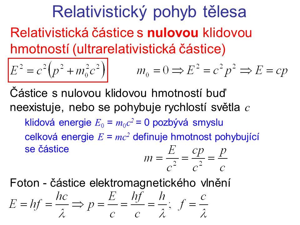 Relativistický pohyb tělesa Relativistická částice s nulovou klidovou hmotností (ultrarelativistická částice) Částice s nulovou klidovou hmotností buď neexistuje, nebo se pohybuje rychlostí světla c klidová energie E 0 = m 0 c 2 = 0 pozbývá smyslu celková energie E = mc 2 definuje hmotnost pohybující se částice Foton - částice elektromagnetického vlnění