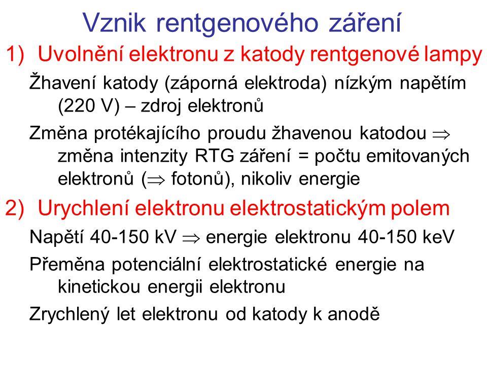 Vznik rentgenového záření 1)Uvolnění elektronu z katody rentgenové lampy Žhavení katody (záporná elektroda) nízkým napětím (220 V) – zdroj elektronů Změna protékajícího proudu žhavenou katodou  změna intenzity RTG záření = počtu emitovaných elektronů (  fotonů), nikoliv energie 2)Urychlení elektronu elektrostatickým polem Napětí 40-150 kV  energie elektronu 40-150 keV Přeměna potenciální elektrostatické energie na kinetickou energii elektronu Zrychlený let elektronu od katody k anodě