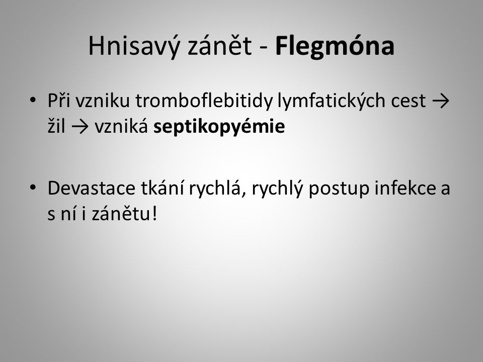 Hnisavý zánět - Flegmóna Při vzniku tromboflebitidy lymfatických cest → žil → vzniká septikopyémie Devastace tkání rychlá, rychlý postup infekce a s n