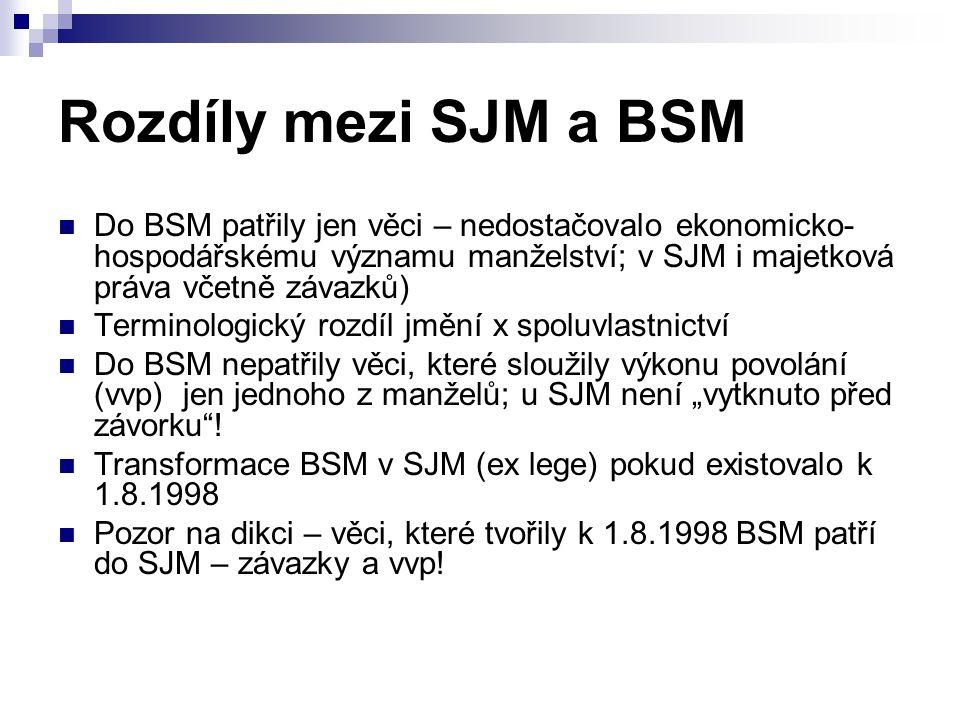"""Rozdíly mezi SJM a BSM Do BSM patřily jen věci – nedostačovalo ekonomicko- hospodářskému významu manželství; v SJM i majetková práva včetně závazků) Terminologický rozdíl jmění x spoluvlastnictví Do BSM nepatřily věci, které sloužily výkonu povolání (vvp) jen jednoho z manželů; u SJM není """"vytknuto před závorku ."""