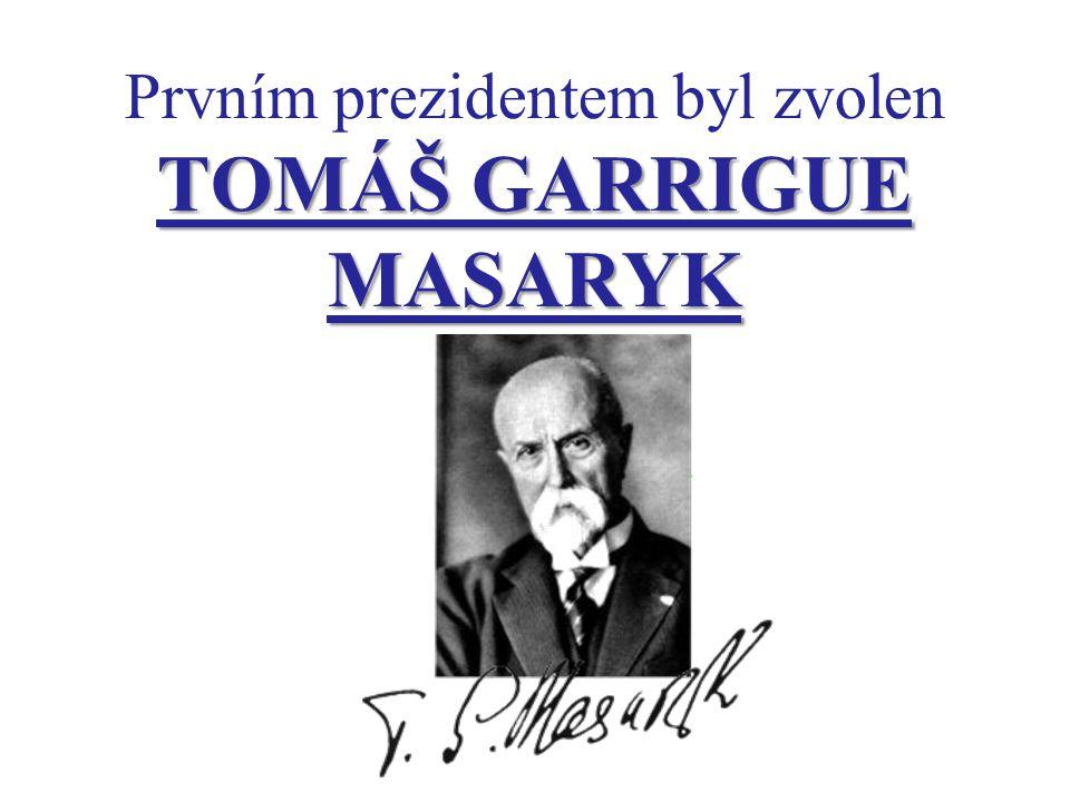TOMÁŠ GARRIGUE MASARYK Prvním prezidentem byl zvolen TOMÁŠ GARRIGUE MASARYK