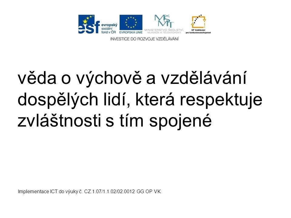 věda o výchově a vzdělávání dospělých lidí, která respektuje zvláštnosti s tím spojené Implementace ICT do výuky č. CZ.1.07/1.1.02/02.0012 GG OP VK