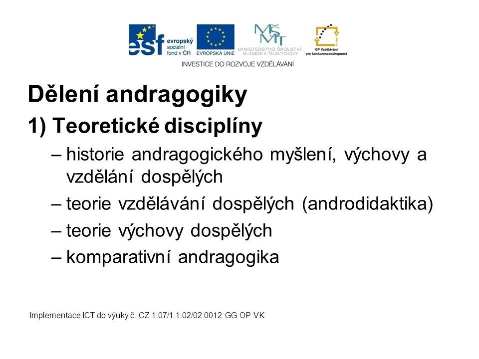 Dělení andragogiky 1) Teoretické disciplíny –historie andragogického myšlení, výchovy a vzdělání dospělých –teorie vzdělávání dospělých (androdidaktik