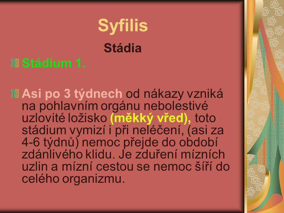 Syfilis Stádia Stádium 1. Asi po 3 týdnech od nákazy vzniká na pohlavním orgánu nebolestivé uzlovité ložisko (měkký vřed), toto stádium vymizí i při n