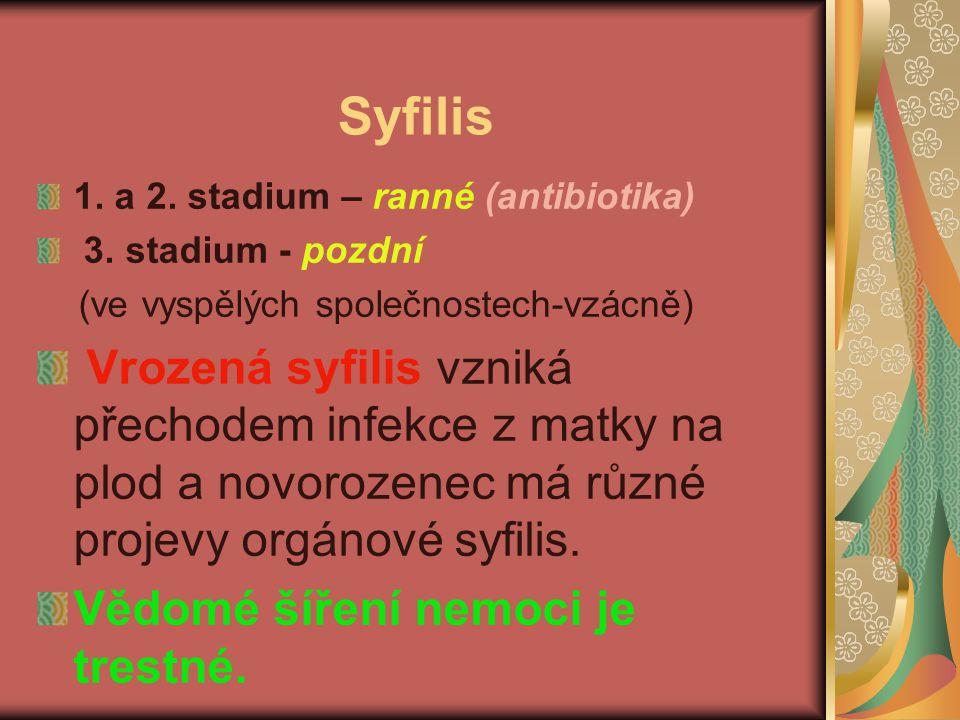 Syfilis 1. a 2. stadium – ranné (antibiotika) 3. stadium - pozdní (ve vyspělých společnostech-vzácně) Vrozená syfilis vzniká přechodem infekce z matky