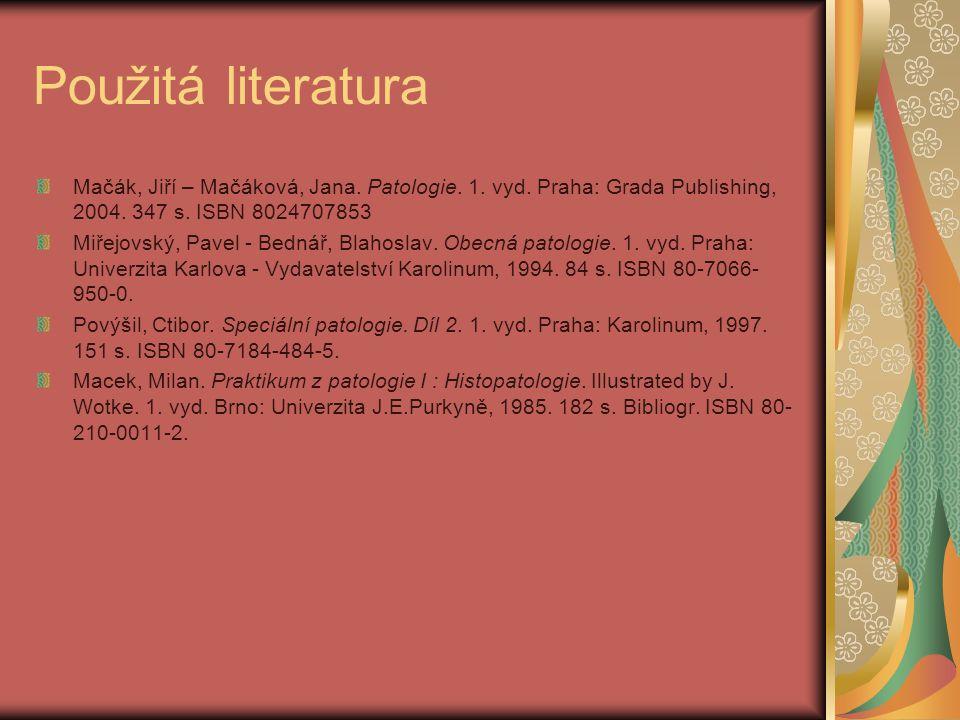Použitá literatura Mačák, Jiří – Mačáková, Jana. Patologie. 1. vyd. Praha: Grada Publishing, 2004. 347 s. ISBN 8024707853 Miřejovský, Pavel - Bednář,