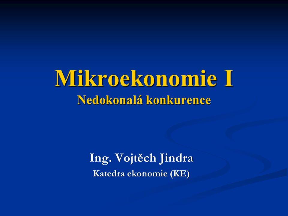 Mikroekonomie I Nedokonalá konkurence Ing. Vojtěch JindraIng. Vojtěch Jindra Katedra ekonomie (KE)Katedra ekonomie (KE)