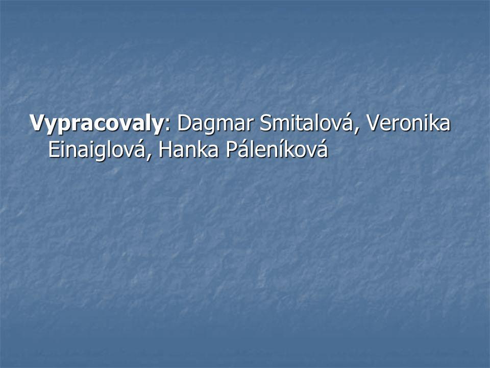 Vypracovaly: Dagmar Smitalová, Veronika Einaiglová, Hanka Páleníková