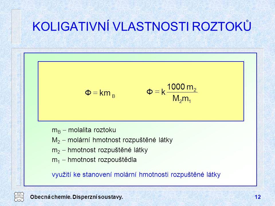Obecná chemie. Disperzní soustavy.12 KOLIGATIVNÍ VLASTNOSTI ROZTOKŮ km B Φ  12 2 mM m1000 kΦ  m B  molalita roztoku M 2  molární hmotnost rozpuště