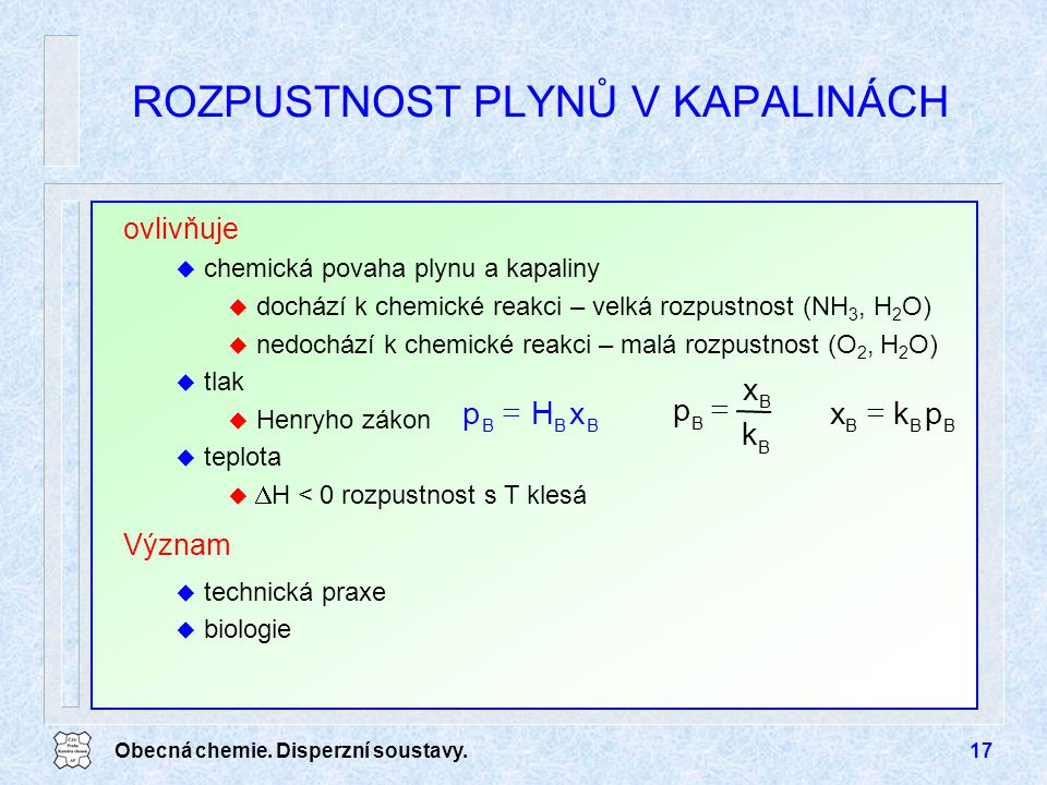 Obecná chemie. Disperzní soustavy.17 ROZPUSTNOST PLYNŮ V KAPALINÁCH xHp BBB  k x p B B B  pkx BBB  ovlivňuje u chemická povaha plynu a kapaliny u d