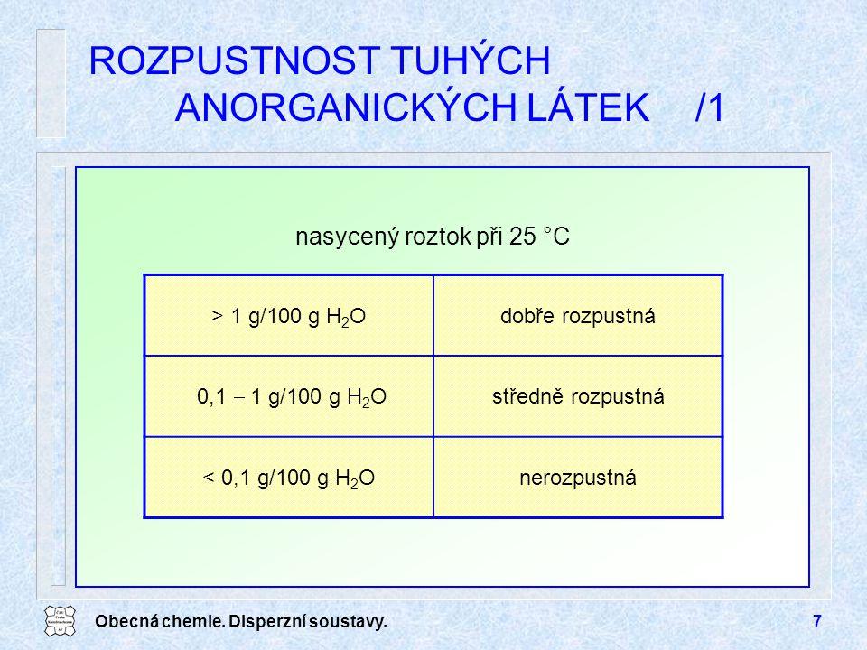 Obecná chemie. Disperzní soustavy.7 ROZPUSTNOST TUHÝCH ANORGANICKÝCH LÁTEK/1 > 1 g/100 g H 2 Odobře rozpustná 0,1  1 g/100 g H 2 O středně rozpustná
