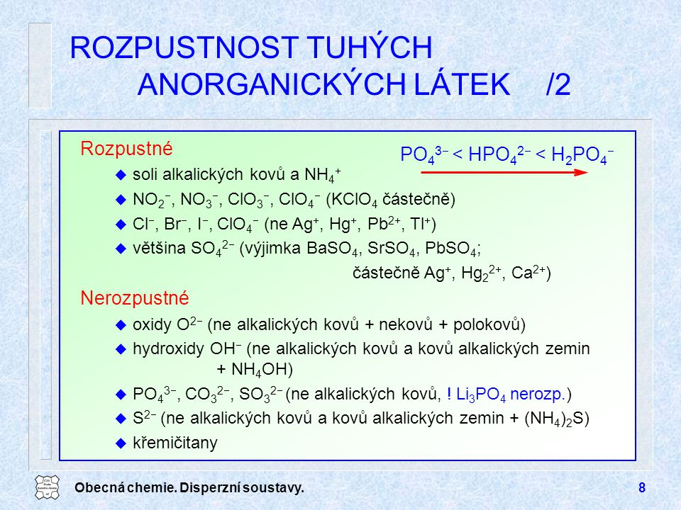 Obecná chemie. Disperzní soustavy.8 ROZPUSTNOST TUHÝCH ANORGANICKÝCH LÁTEK/2 PO 4 3  < HPO 4 2  < H 2 PO 4  Rozpustné u soli alkalických kovů a NH