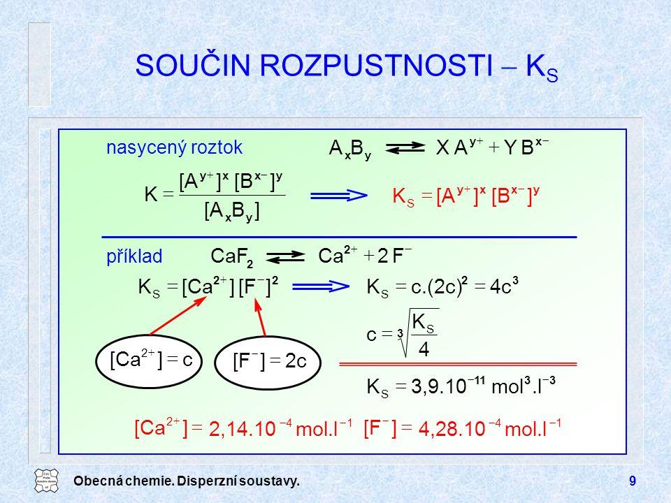 Obecná chemie. Disperzní soustavy.9 SOUČIN ROZPUSTNOSTI  K S 3311 S.lmol3,9.10K   3 S 4 K c  32 S 4cc.(2c)K  2c][F   2 c][Ca   22 S ][F][Ca