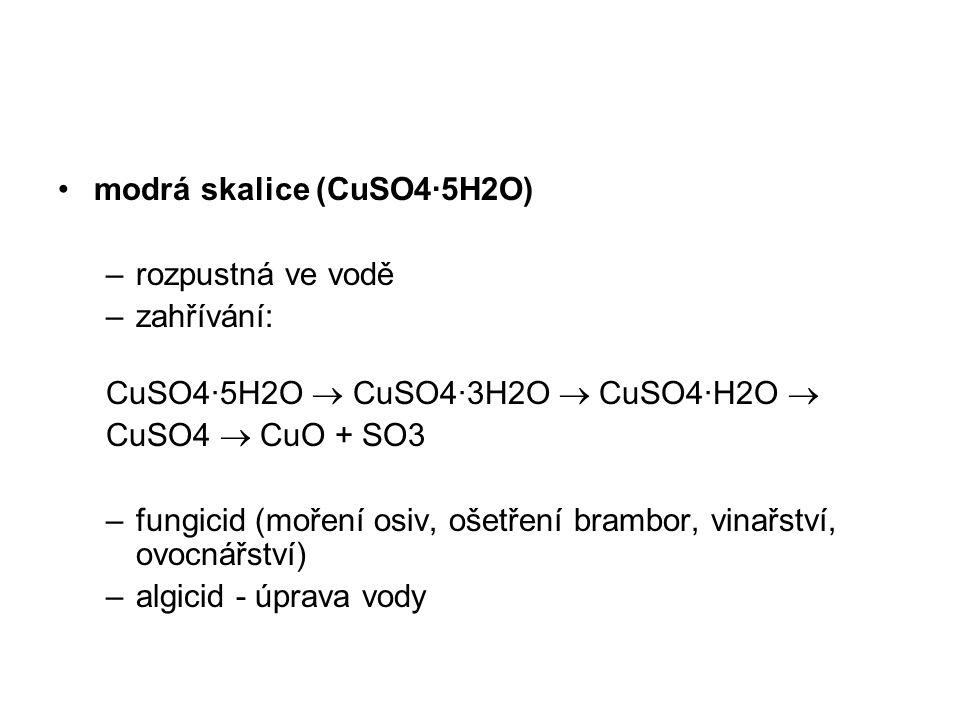 modrá skalice (CuSO4·5H2O) –rozpustná ve vodě –zahřívání: CuSO4·5H2O  CuSO4·3H2O  CuSO4·H2O  CuSO4  CuO + SO3 –fungicid (moření osiv, ošetření bra