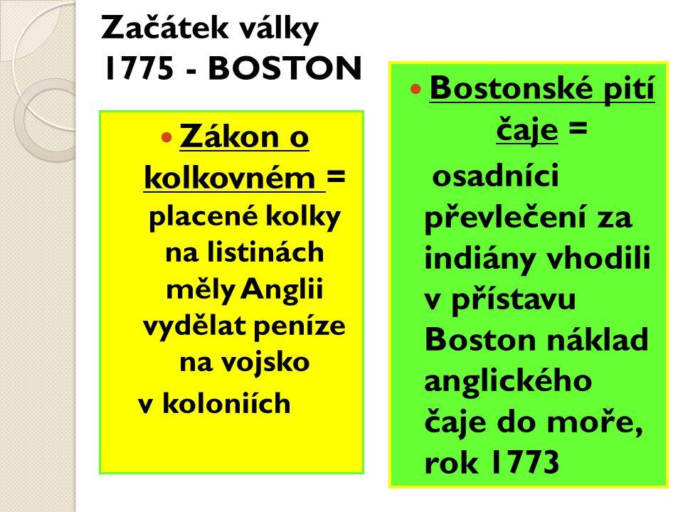 Začátek války 1775 - BOSTON Zákon o kolkovném = placené kolky na listinách měly Anglii vydělat peníze na vojsko v koloniích Bostonské pití čaje = osadníci převlečení za indiány vhodili v přístavu Boston náklad anglického čaje do moře, rok 1773