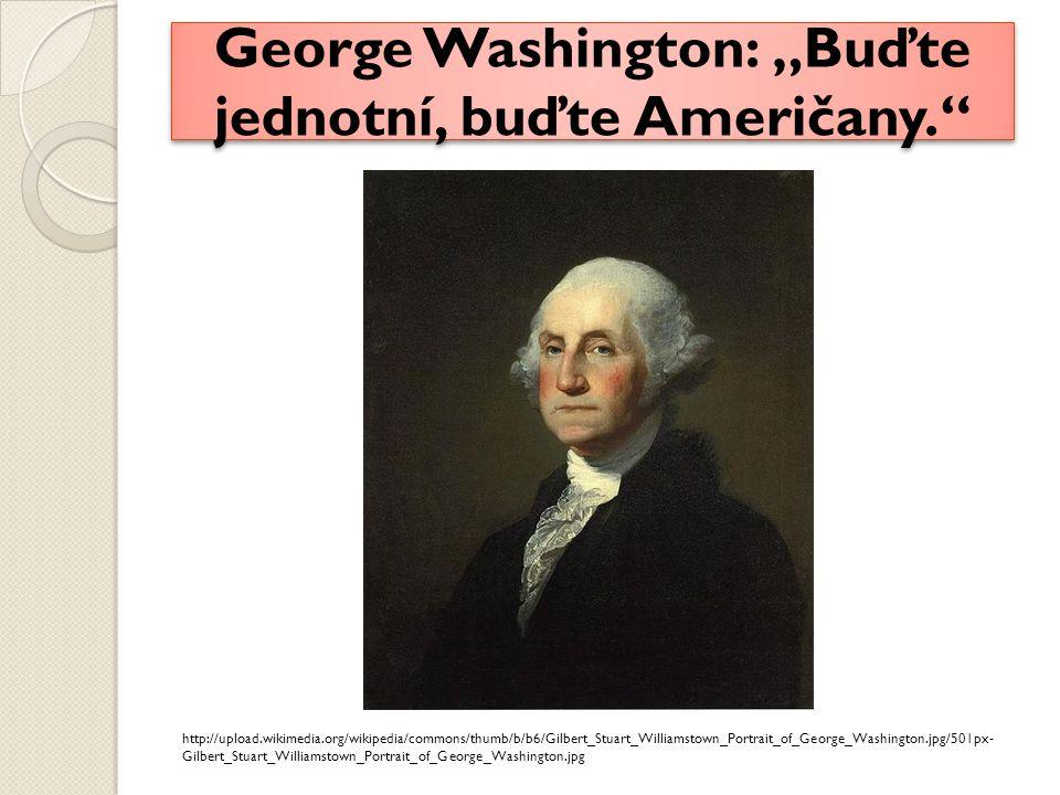 "George Washington: ""Buďte jednotní, buďte Američany. http://upload.wikimedia.org/wikipedia/commons/thumb/b/b6/Gilbert_Stuart_Williamstown_Portrait_of_George_Washington.jpg/501px- Gilbert_Stuart_Williamstown_Portrait_of_George_Washington.jpg"