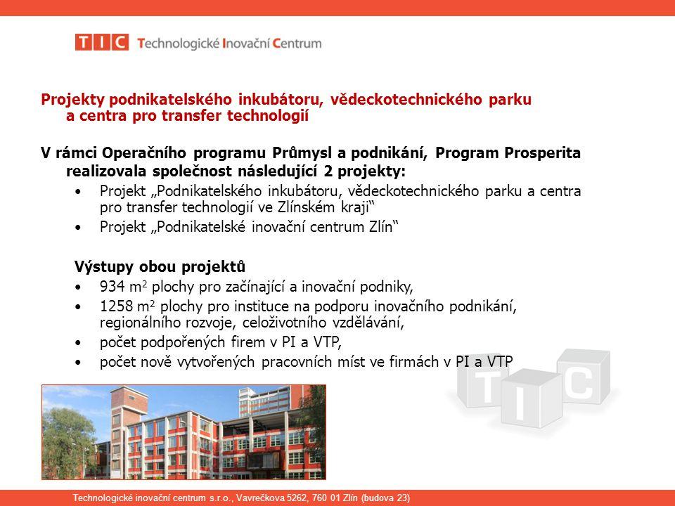 """Technologické inovační centrum s.r.o., Vavrečkova 5262, 760 01 Zlín ( budova 23) Projekty podnikatelského inkubátoru, vědeckotechnického parku a centra pro transfer technologií V rámci Operačního programu Průmysl a podnikání, Program Prosperita realizovala společnost následující 2 projekty: Projekt """"Podnikatelského inkubátoru, vědeckotechnického parku a centra pro transfer technologií ve Zlínském kraji Projekt """"Podnikatelské inovační centrum Zlín Výstupy obou projektů 934 m 2 plochy pro začínající a inovační podniky, 1258 m 2 plochy pro instituce na podporu inovačního podnikání, regionálního rozvoje, celoživotního vzdělávání, počet podpořených firem v PI a VTP, počet nově vytvořených pracovních míst ve firmách v PI a VTP"""