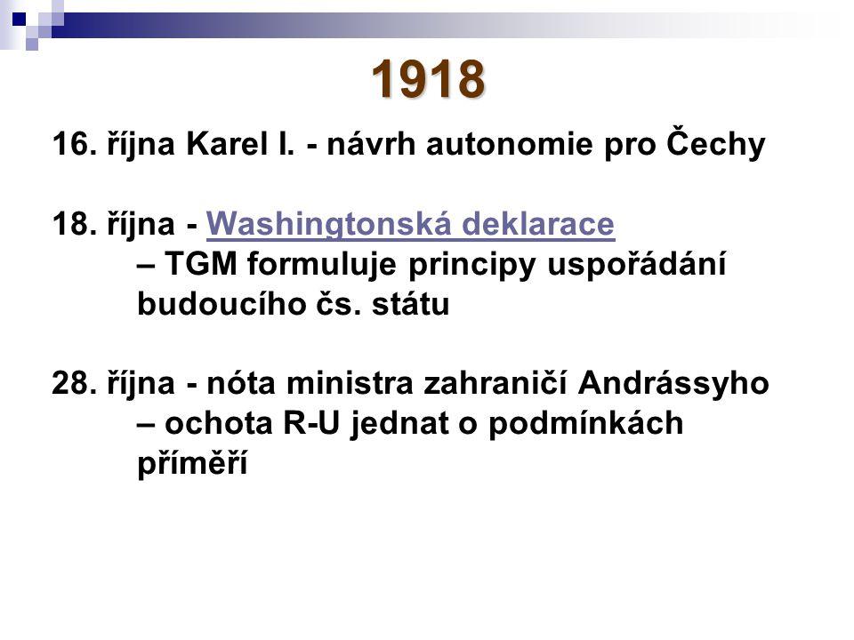 1918 16. října Karel I. - návrh autonomie pro Čechy 18. října - Washingtonská deklaraceWashingtonská deklarace – TGM formuluje principy uspořádání bud