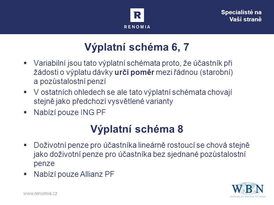 Specialisté na Vaší straně www.renomia.cz Výplatní schéma 6, 7  Variabilní jsou tato výplatní schémata proto, že účastník při žádosti o výplatu dávky určí poměr mezi řádnou (starobní) a pozůstalostní penzí  V ostatních ohledech se ale tato výplatní schémata chovají stejně jako předchozí vysvětlené varianty  Nabízí pouze ING PF Výplatní schéma 8  Doživotní penze pro účastníka lineárně rostoucí se chová stejně jako doživotní penze pro účastníka bez sjednané pozůstalostní penze  Nabízí pouze Allianz PF