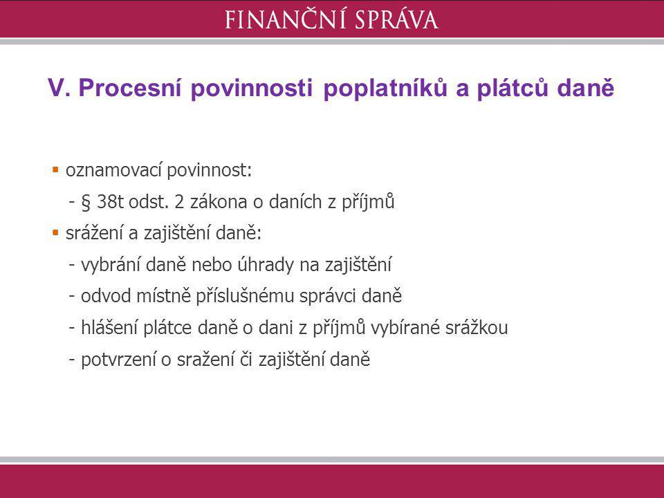 V. Procesní povinnosti poplatníků a plátců daně  oznamovací povinnost: - § 38t odst. 2 zákona o daních z příjmů  srážení a zajištění daně: - vybrání
