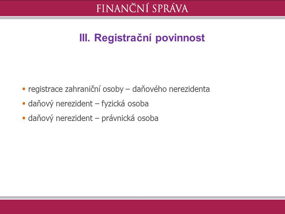 III. Registrační povinnost  registrace zahraniční osoby – daňového nerezidenta  daňový nerezident – fyzická osoba  daňový nerezident – právnická os