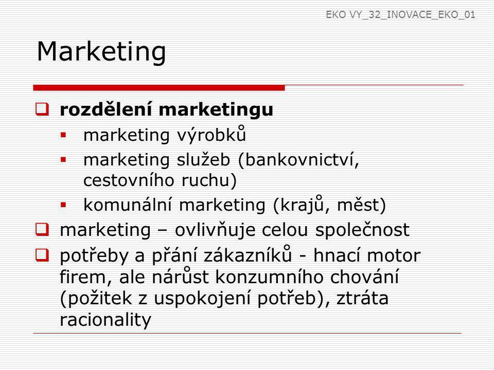 Marketing  rozdělení marketingu  marketing výrobků  marketing služeb (bankovnictví, cestovního ruchu)  komunální marketing (krajů, měst)  marketing – ovlivňuje celou společnost  potřeby a přání zákazníků - hnací motor firem, ale nárůst konzumního chování (požitek z uspokojení potřeb), ztráta racionality EKO VY_32_INOVACE_EKO_01