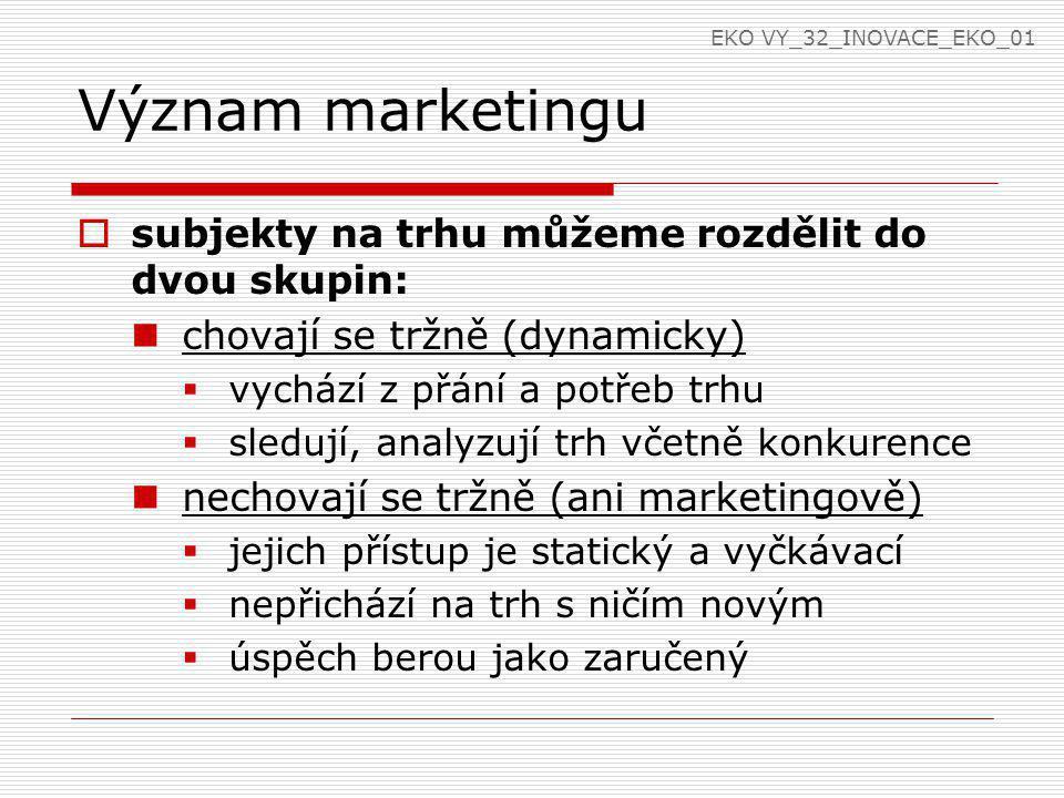 Význam marketingu  subjekty na trhu můžeme rozdělit do dvou skupin: chovají se tržně (dynamicky)  vychází z přání a potřeb trhu  sledují, analyzují trh včetně konkurence nechovají se tržně (ani marketingově)  jejich přístup je statický a vyčkávací  nepřichází na trh s ničím novým  úspěch berou jako zaručený EKO VY_32_INOVACE_EKO_01