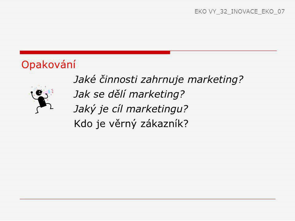 Opakování Jaké činnosti zahrnuje marketing? Jak se dělí marketing? Jaký je cíl marketingu? Kdo je věrný zákazník? EKO VY_32_INOVACE_EKO_07
