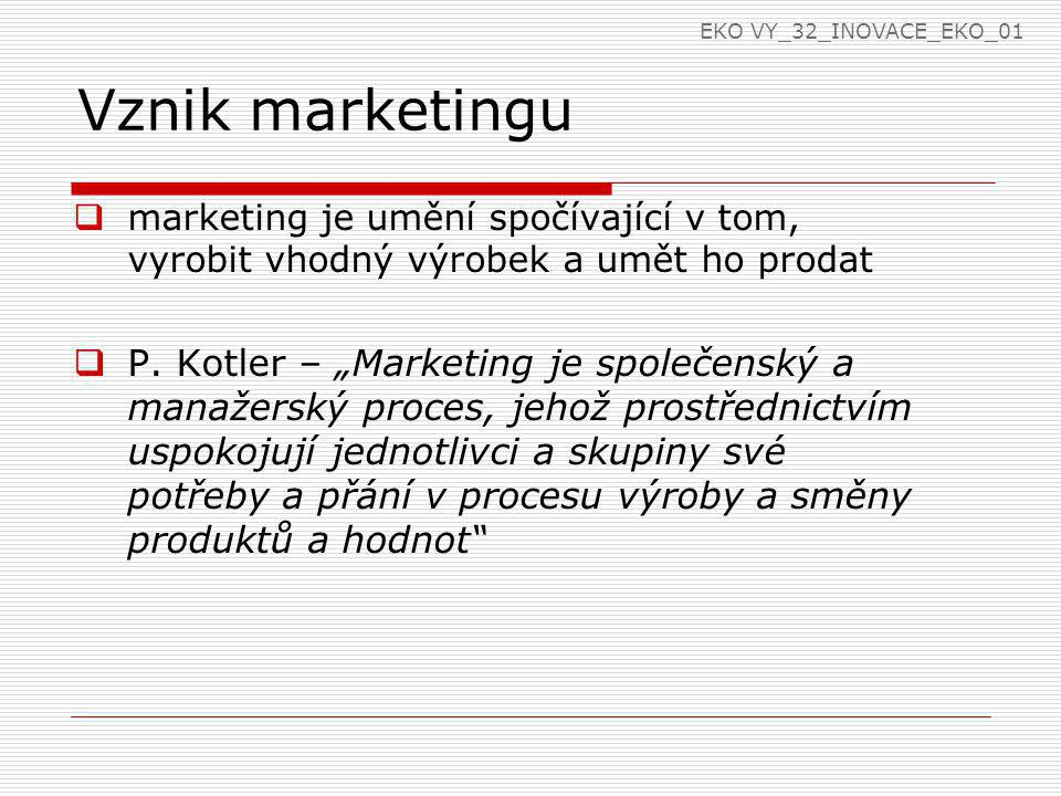 """Vznik marketingu  marketing je umění spočívající v tom, vyrobit vhodný výrobek a umět ho prodat  P. Kotler – """"Marketing je společenský a manažerský"""