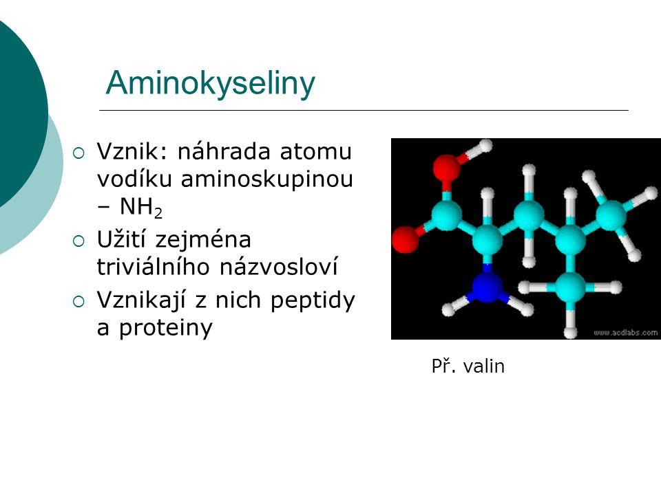 Aminokyseliny  Vznik: náhrada atomu vodíku aminoskupinou – NH 2  Užití zejména triviálního názvosloví  Vznikají z nich peptidy a proteiny Př. valin
