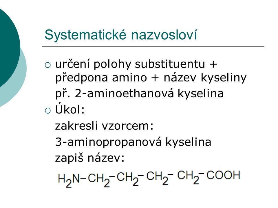 Systematické nazvosloví  určení polohy substituentu + předpona amino + název kyseliny př. 2-aminoethanová kyselina  Úkol: zakresli vzorcem: 3-aminop