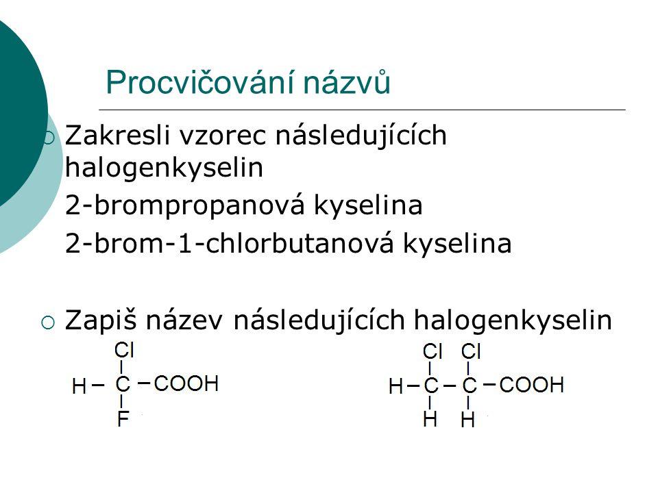 Procvičování názvů  Zakresli vzorec následujících halogenkyselin 2-brompropanová kyselina 2-brom-1-chlorbutanová kyselina  Zapiš název následujících