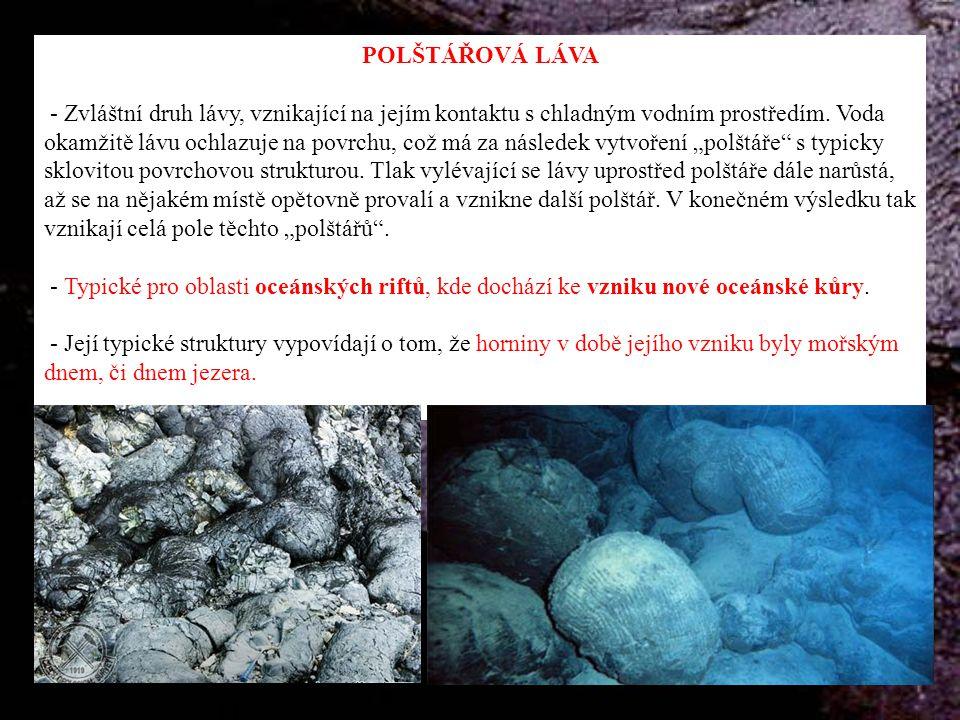 POLŠTÁŘOVÁ LÁVA - Zvláštní druh lávy, vznikající na jejím kontaktu s chladným vodním prostředím. Voda okamžitě lávu ochlazuje na povrchu, což má za ná