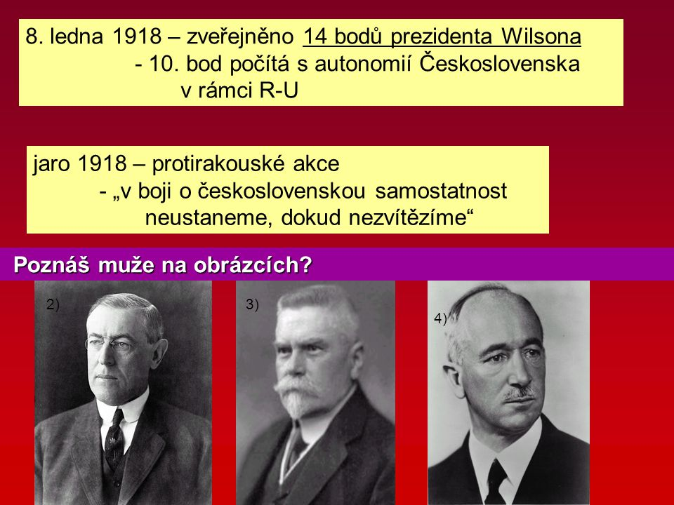 8. ledna 1918 – zveřejněno 14 bodů prezidenta Wilsona - 10. bod počítá s autonomií Československa v rámci R-U 2)3) 4) Poznáš muže na obrázcích? Poznáš