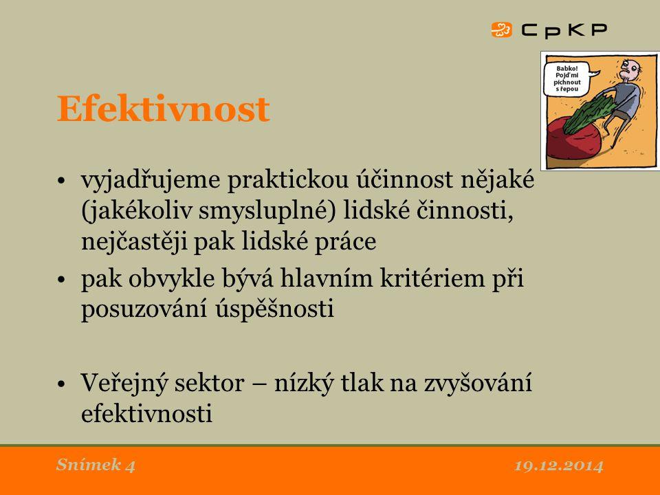 Efektivnost vyjadřujeme praktickou účinnost nějaké (jakékoliv smysluplné) lidské činnosti, nejčastěji pak lidské práce pak obvykle bývá hlavním kritériem při posuzování úspěšnosti Veřejný sektor – nízký tlak na zvyšování efektivnosti 19.12.2014Snímek 4