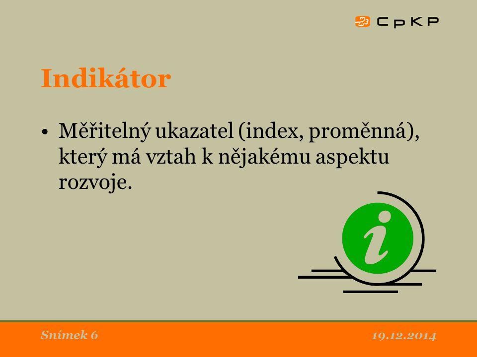 Indikátor Měřitelný ukazatel (index, proměnná), který má vztah k nějakému aspektu rozvoje. 19.12.2014Snímek 6