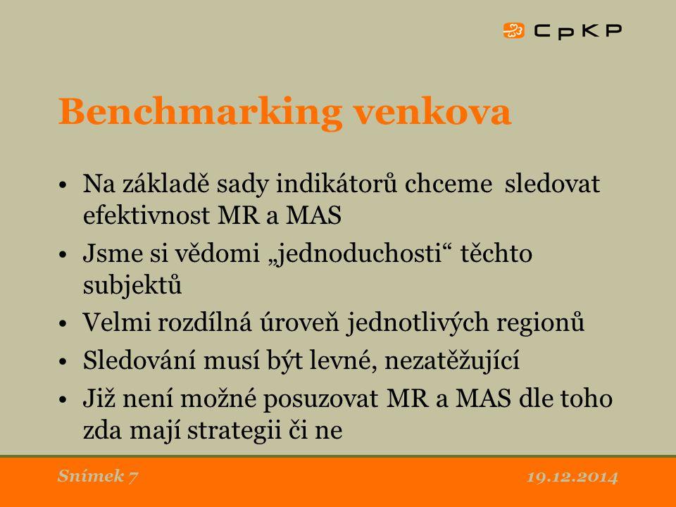 """Benchmarking venkova Na základě sady indikátorů chceme sledovat efektivnost MR a MAS Jsme si vědomi """"jednoduchosti těchto subjektů Velmi rozdílná úroveň jednotlivých regionů Sledování musí být levné, nezatěžující Již není možné posuzovat MR a MAS dle toho zda mají strategii či ne 19.12.2014Snímek 7"""